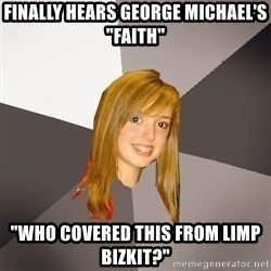 """Musically Oblivious 8th Grader - Finally hears george michael's """"faith"""" """"who covered this from limp bizkit?"""""""
