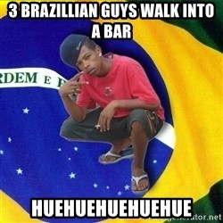 Happy Brazilian - 3 Brazillian guys walk into a bar huehuehuehuehue