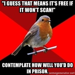 "Retail Robin - ""I guess that means it's free if it won't scan!"" Contemplate how well you'd do in prison."