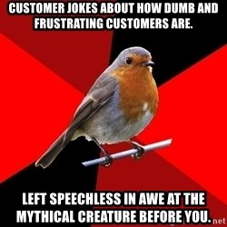 Retail Robin - Customer jokes about how dumb and frustrating customers are. Left speechless in awe at the mythical creature before you.