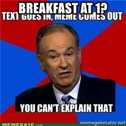 you cant explain - Breakfast at 1?