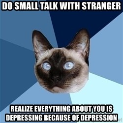 Chronic Illness Cat - Do small talk with stranger rEALIZE EVERYTHING ABOUT YOU IS DEPRESSING BECAUSE OF DEPRESSION
