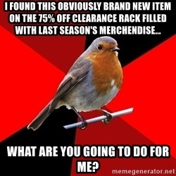 Retail Robin - I found this obviously brand new item on the 75% off clearance rack filled with last season's merchendise... What are you going to do for me?