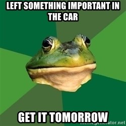Foul Bachelor Frog - Left something important in the car get it tomorrow