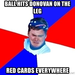 US Soccer Fan Problems - ball hits donovan on the leg red cards everywhere