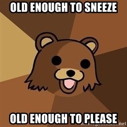 Pedobear - old enough to sneeze old enough to please
