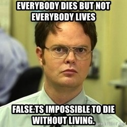 Dwight Schrute - everybody dies but not everybody lives false.ts impossible to die without living.