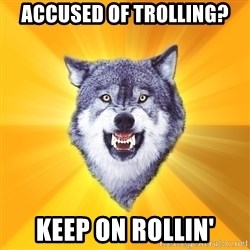 Courage Wolf - accused of trolling? keep on rollin'