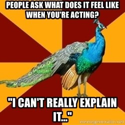 """Thespian Peacock - People ask What does it feel like when you're acting? """"I can't really explain iT..."""""""