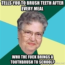 Vieja Anciana Pinochetista - Tells you to brush teeth after every meal who the fuck brings a toothbrush to school?