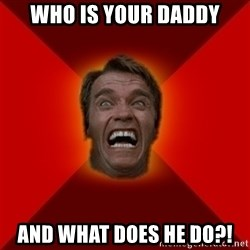 Angry Arnold - Who is your daddy and what does he do?!