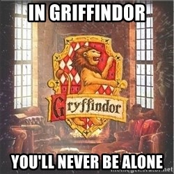 Typical Gryffindors - In griffindor you'll never be alone