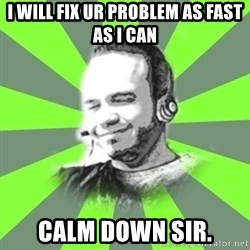 typical operator - i will fix ur problem as fast as i can calm down sir.