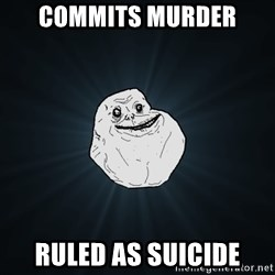 Forever Alone - commits murder ruled as suicide