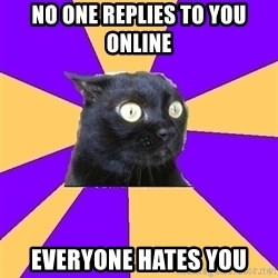 Anxiety - NO ONE REPLIES TO YOU ONLINE EVERYONE HATES YOU
