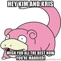 Slowpokess - HEY KIM AND KRIS WISH YOU ALL THE BEST NOW YOU'RE MARRIED!