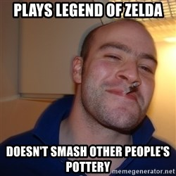 Good Guy Greg - Plays legend of zelda doesn't smash other people's pottery
