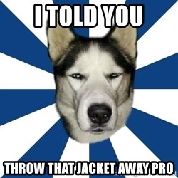 Skeptical Husky - I told you throw that jacket away pro
