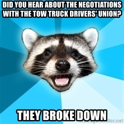 Lame Pun Coon - did you hear about the negotiations with the tow truck drivers' union? they broke down