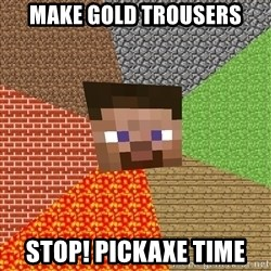 Minecraft Guy - Make gold trousers stop! pickaxe time