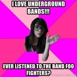 Idiot Vanilla Girl  - i love underground bands!!! ever listened to the band foo fighters?