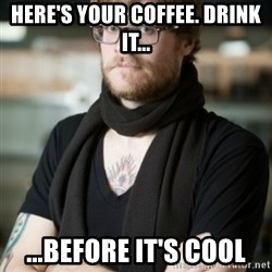 hipster Barista - Here's your coffee. Drink it... ...Before it's cool