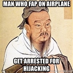 Confucius Say - Man who Fap on Airplane  Get arrested for hijacking