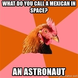 Anti Joke Chicken - What do you call a mexican in space? an astronaut