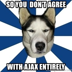 Skeptical Husky - so you  don't agree with ajax entirely