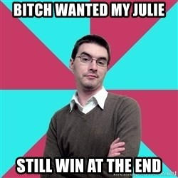 Privilege Denying Dude - BITCH WANTED MY JULIE STILL WIN AT THE END