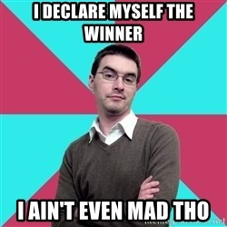 Privilege Denying Dude - I DECLARE MYSELF THE WINNER I AIN'T EVEN MAD THO