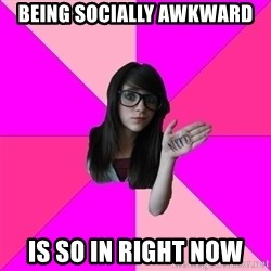 Idiot Nerd Girl - being socially awkward Is so in right now