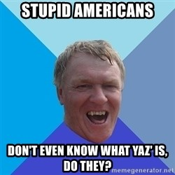 YAAZZ - stupid americans don't even know what Yaz' is, do they?