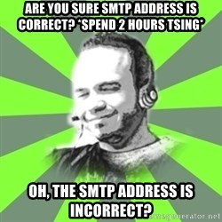 typical operator - Are you sure smtp address is correct? *spend 2 hours tsing* Oh, the smtp address is incorrect?