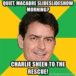 Courage Sheen - quiet, macabre slideslideshow morning? charlie sheen to the rescue!