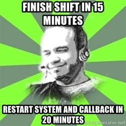 typical operator - finish shift in 15 minutes restart system and callback in 20 minutes