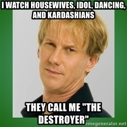 "Opie is suspicious - i watch housewives, idol, dancing, and kardashians they call me ""The Destroyer"""