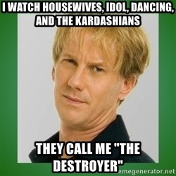 "Opie is suspicious - i watch housewives, idol, dancing, and the kardashians they call me ""The Destroyer"""