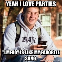 """College Freshman - Yeah I love parties """"LMFAO"""" Is like my favorite song."""