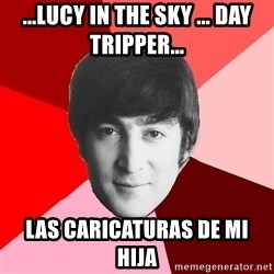 John Lennon Meme - ...lucy in the sky ... day tripper... las caricaturas de mi hija