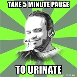 typical operator - TAKE 5 MINUTE PAUSE TO URINATE