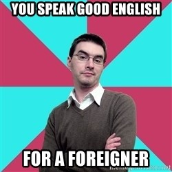 Privilege Denying Dude - You speak good english for a foreigner