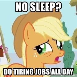My Little Pony - No sleep? do tiring jobs all day