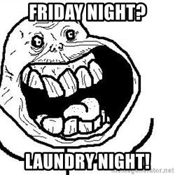 Happy Forever Alone - FRIDAY NIGHT? LAUNDRY NIGHT!