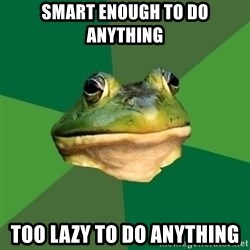 Foul Bachelor Frog - smart enough to do anything too lazy to do anything