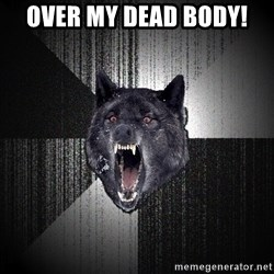 Insanity Wolf - over my dead body!