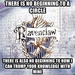 Typical student Ravenclaw - there is no beginning to a circle there is also no beginning to how i can trump your knowledge with mine