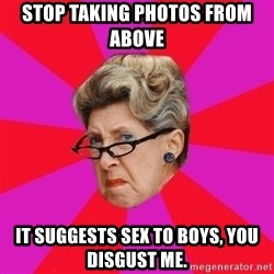 Disgusted Grandma - stop taking photos from above it suggests sex to boys, you disgust me.