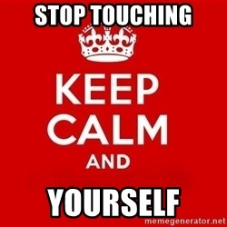 Keep Calm 3 - stop touching  yourself