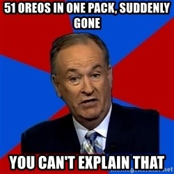 Bill O'Reilly Proves God - 51 Oreos in one pack, suddenly gone You can't explain that